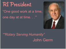 "RI President ""One good work at a time, one day at at time. . .'""   """"Rotary Serving Humanity""                            John Germ"