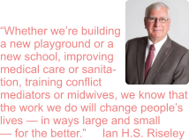 """Whether we're building a new playground or a new school, improving medical care or sanita- tion, training conflict mediators or midwives, we know that the work we do will change people's lives — in ways large and small — for the better.""     Ian H.S. Riseley"