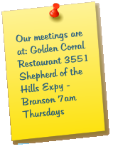 Our meetings are at: Golden Corral Restaurant 3551 Shepherd of the Hills Expy - Branson 7am Thursdays