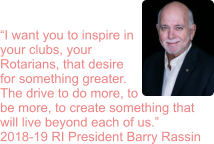 """I want you to inspire in your clubs, your Rotarians, that desire for something greater. The drive to do more, to be more, to create something that will live beyond each of us."" 2018-19 RI President Barry Rassin"